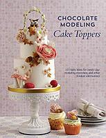 Chocolate Modeling Cake Toppers: 101 Tasty Ideas for Candy Clay, Modeling Chocolate, and Other Fondant Alterna