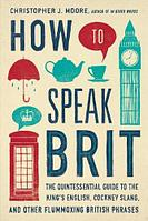 How to Speak Brit: The Quintessential Guide to the King's English, Cockney Slang, and Other Flummoxing British